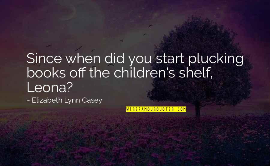 Leona Quotes By Elizabeth Lynn Casey: Since when did you start plucking books off