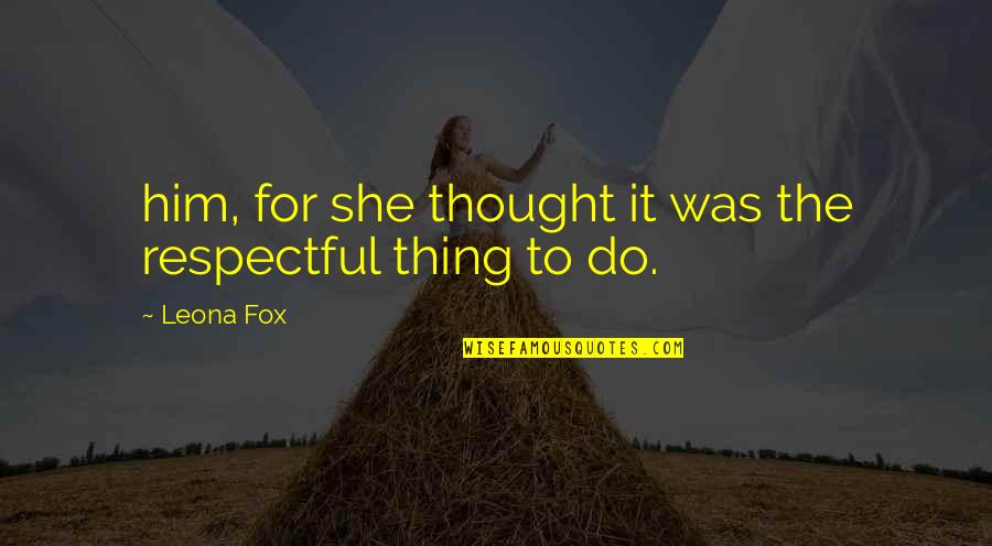 Leona Quotes By Leona Fox: him, for she thought it was the respectful