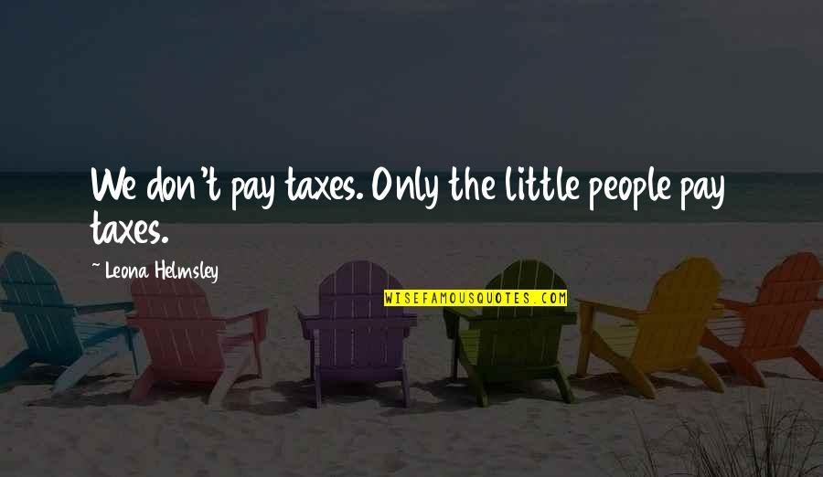 Leona Quotes By Leona Helmsley: We don't pay taxes. Only the little people