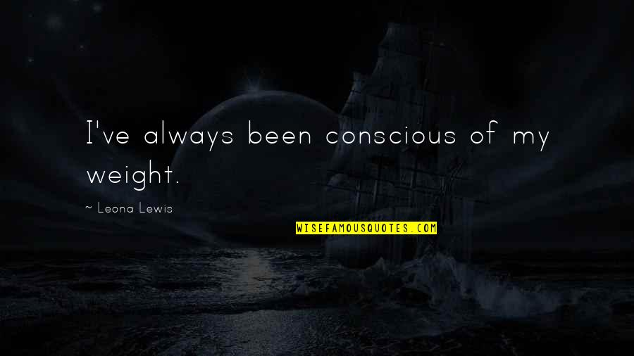 Leona Quotes By Leona Lewis: I've always been conscious of my weight.