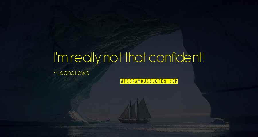 Leona Quotes By Leona Lewis: I'm really not that confident!