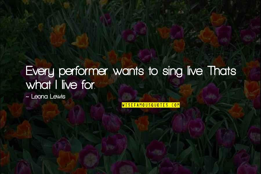 Leona Quotes By Leona Lewis: Every performer wants to sing live. That's what