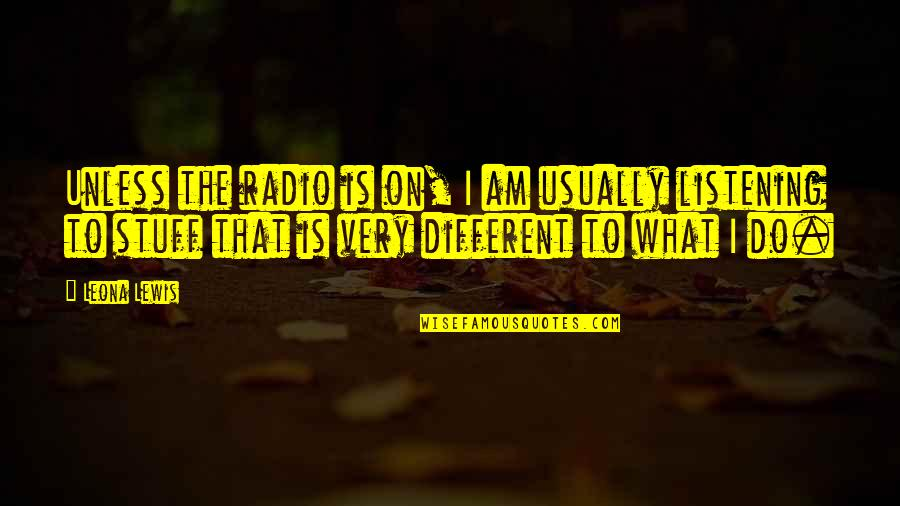 Leona Quotes By Leona Lewis: Unless the radio is on, I am usually