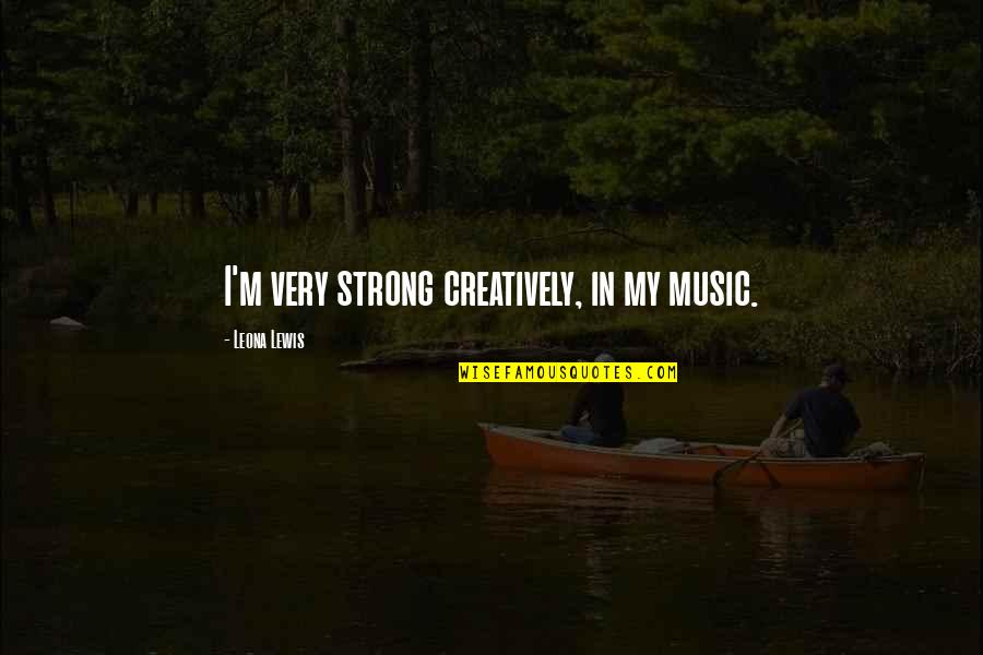 Leona Quotes By Leona Lewis: I'm very strong creatively, in my music.