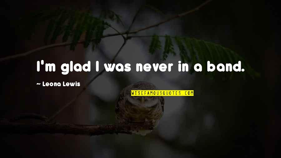 Leona Quotes By Leona Lewis: I'm glad I was never in a band.