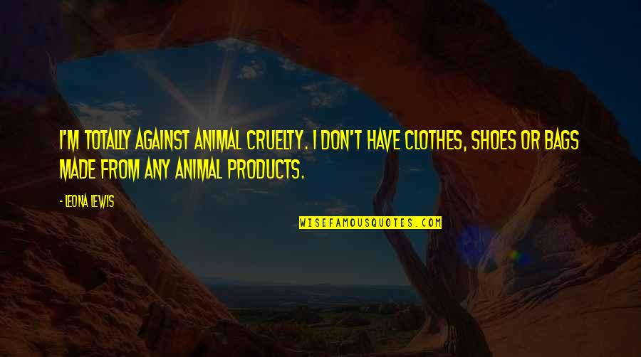 Leona Quotes By Leona Lewis: I'm totally against animal cruelty. I don't have