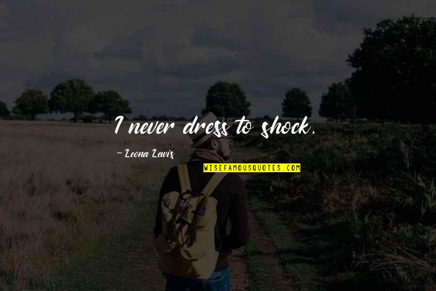 Leona Quotes By Leona Lewis: I never dress to shock.