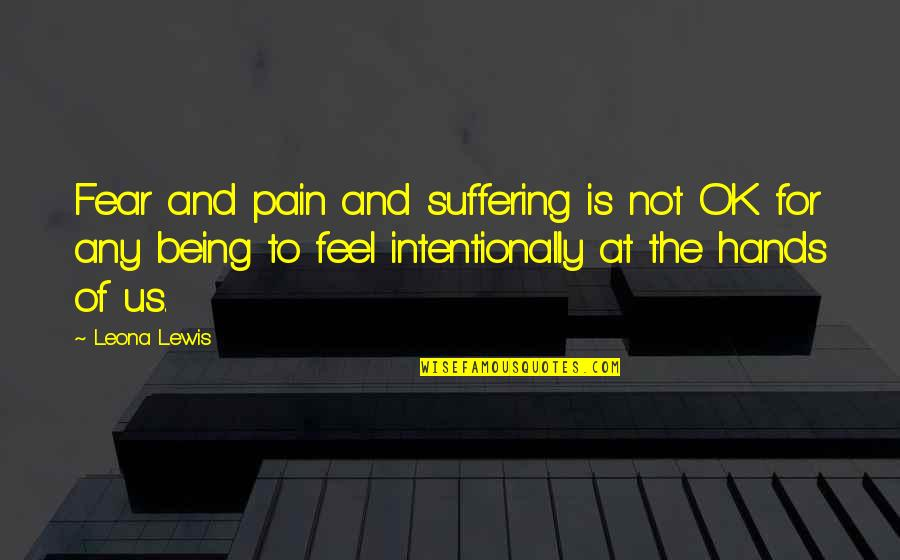Leona Quotes By Leona Lewis: Fear and pain and suffering is not OK