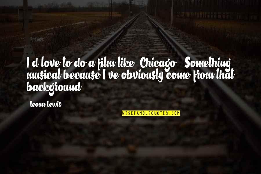 Leona Quotes By Leona Lewis: I'd love to do a film like 'Chicago.'