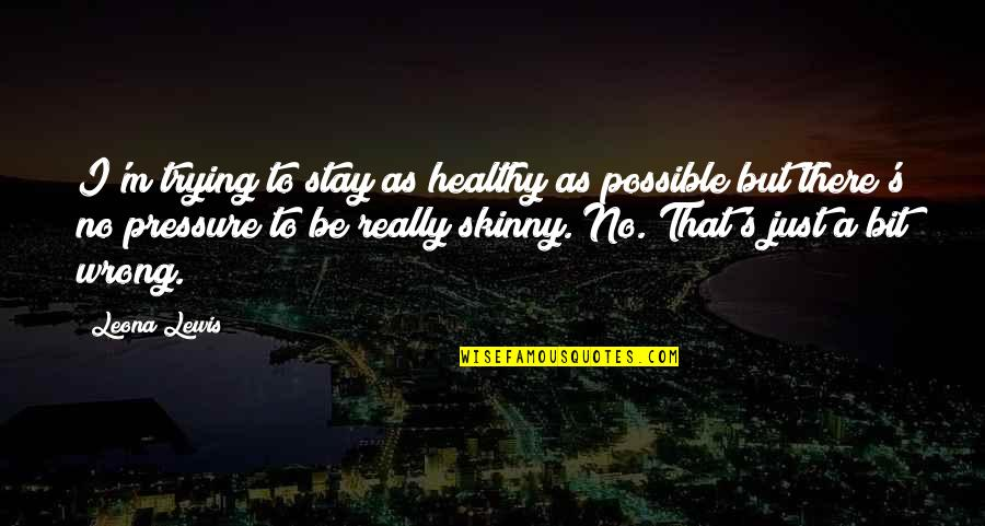 Leona Quotes By Leona Lewis: I'm trying to stay as healthy as possible