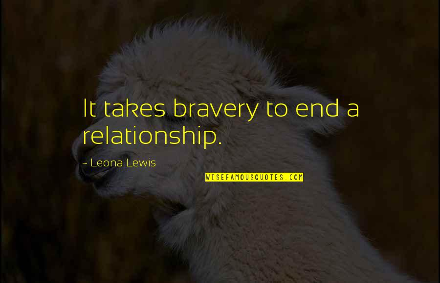 Leona Quotes By Leona Lewis: It takes bravery to end a relationship.