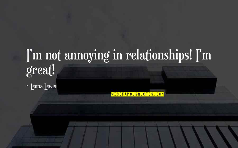 Leona Quotes By Leona Lewis: I'm not annoying in relationships! I'm great!