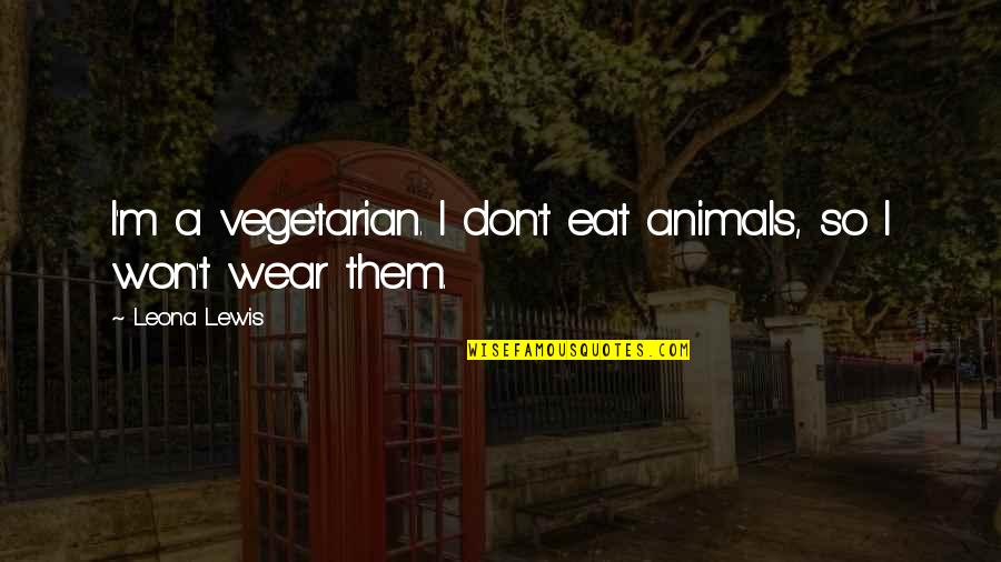 Leona Quotes By Leona Lewis: I'm a vegetarian. I don't eat animals, so