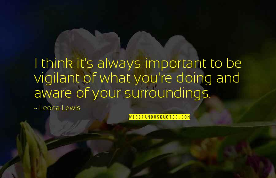 Leona Quotes By Leona Lewis: I think it's always important to be vigilant