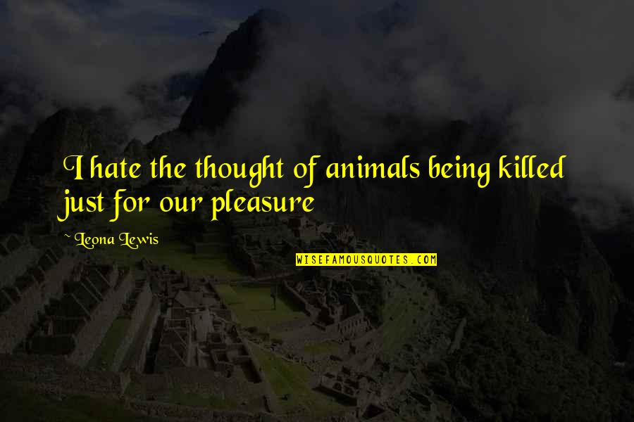 Leona Quotes By Leona Lewis: I hate the thought of animals being killed