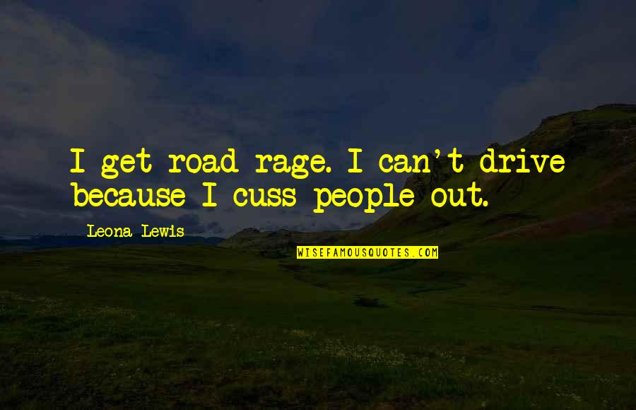 Leona Quotes By Leona Lewis: I get road rage. I can't drive because