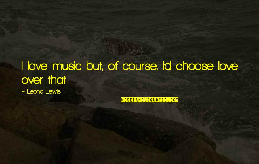 Leona Quotes By Leona Lewis: I love music but, of course, I'd choose