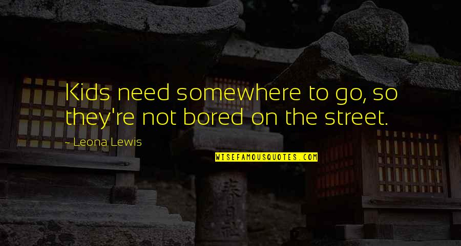 Leona Quotes By Leona Lewis: Kids need somewhere to go, so they're not