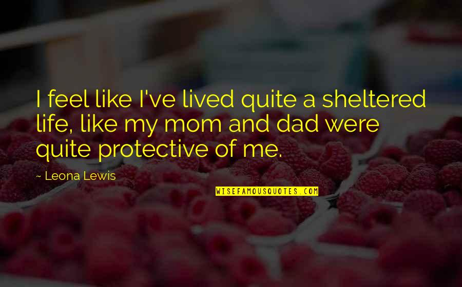 Leona Quotes By Leona Lewis: I feel like I've lived quite a sheltered