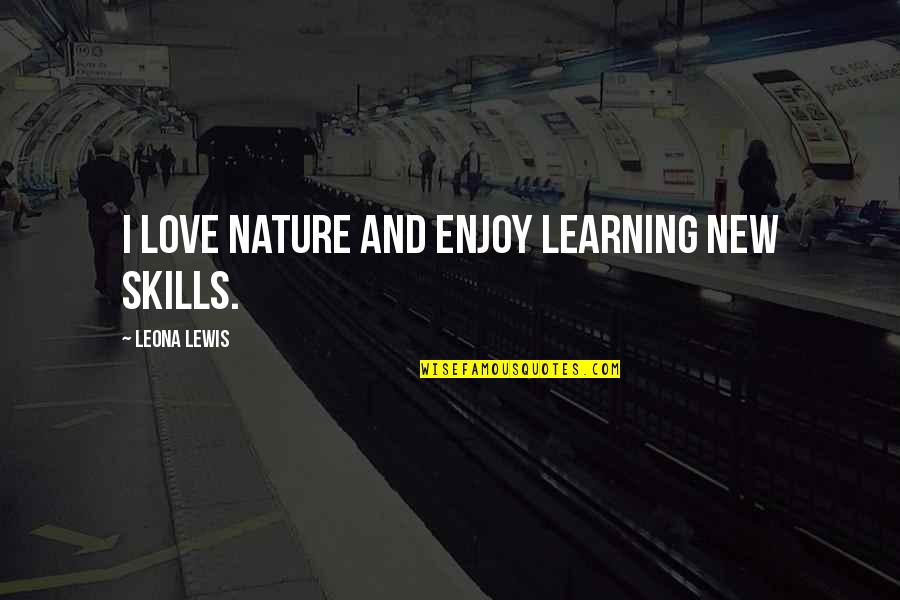 Leona Quotes By Leona Lewis: I love nature and enjoy learning new skills.