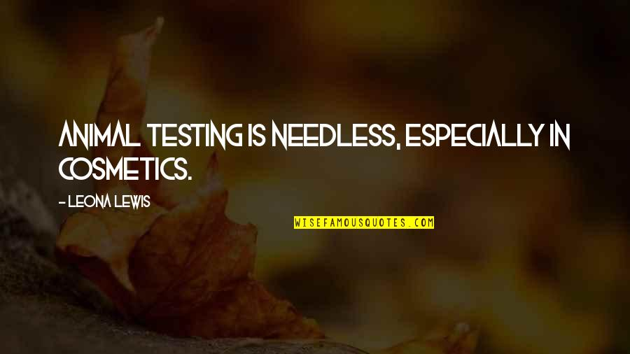 Leona Quotes By Leona Lewis: Animal testing is needless, especially in cosmetics.