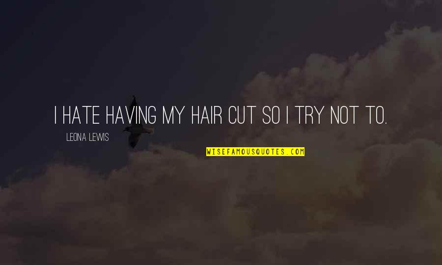 Leona Quotes By Leona Lewis: I hate having my hair cut so I