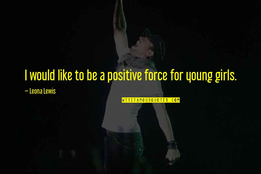 Leona Quotes By Leona Lewis: I would like to be a positive force