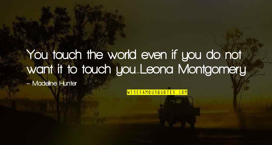 Leona Quotes By Madeline Hunter: You touch the world even if you do