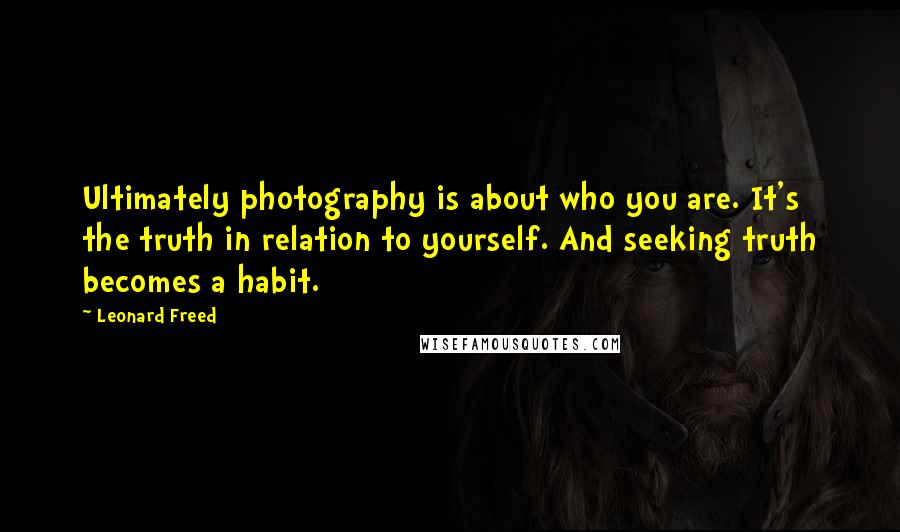 Leonard Freed quotes: Ultimately photography is about who you are. It's the truth in relation to yourself. And seeking truth becomes a habit.