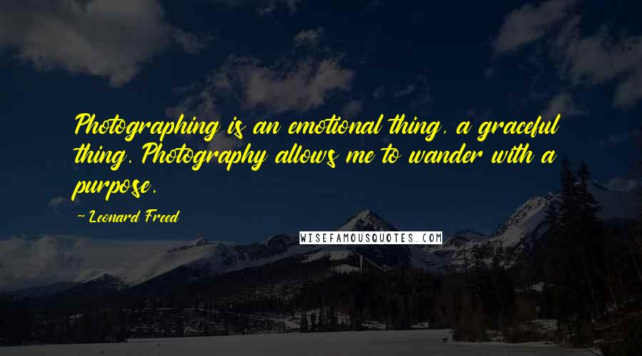 Leonard Freed quotes: Photographing is an emotional thing, a graceful thing. Photography allows me to wander with a purpose.