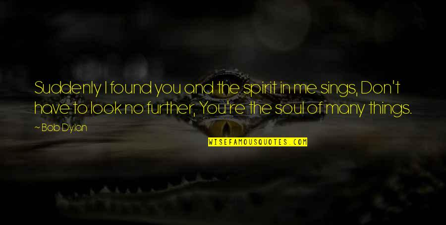 Leonard Hofstadter Love Quotes By Bob Dylan: Suddenly I found you and the spirit in
