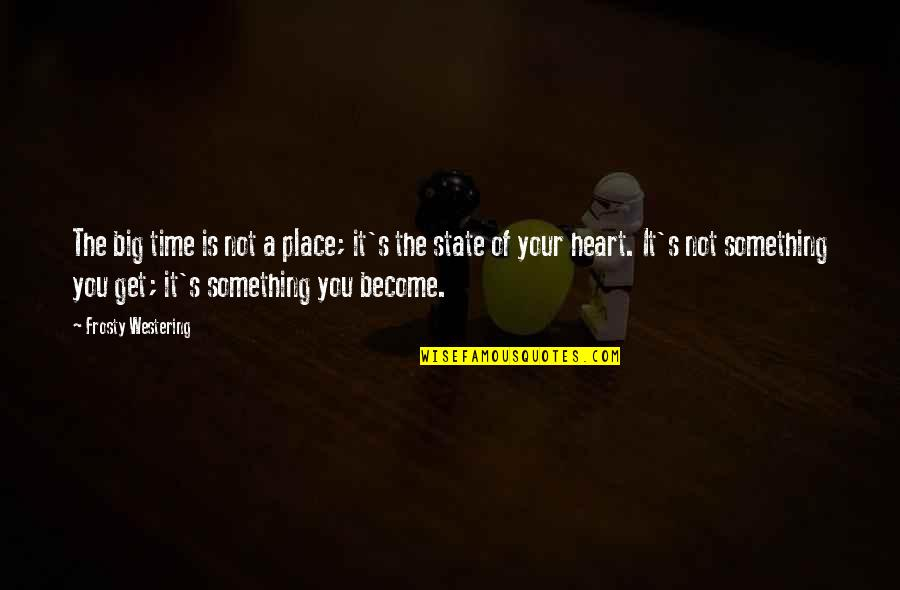 Leonard Hofstadter Love Quotes By Frosty Westering: The big time is not a place; it's