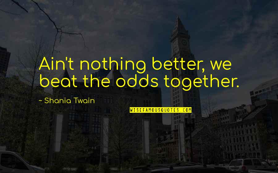Leonard Hofstadter Love Quotes By Shania Twain: Ain't nothing better, we beat the odds together.