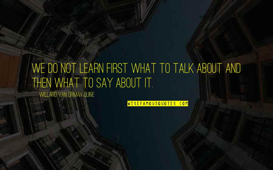 Leonard Hofstadter Love Quotes By Willard Van Orman Quine: We do not learn first what to talk
