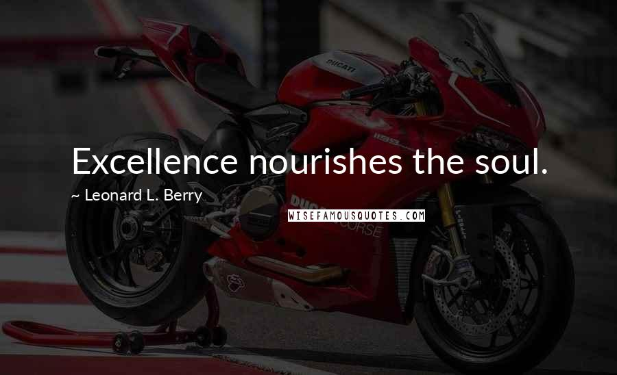 Leonard L. Berry quotes: Excellence nourishes the soul.