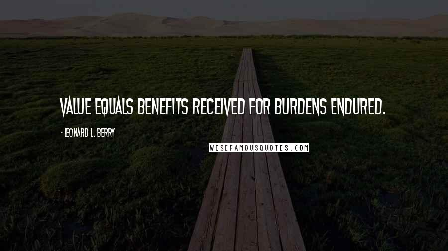 Leonard L. Berry quotes: Value equals benefits received for burdens endured.