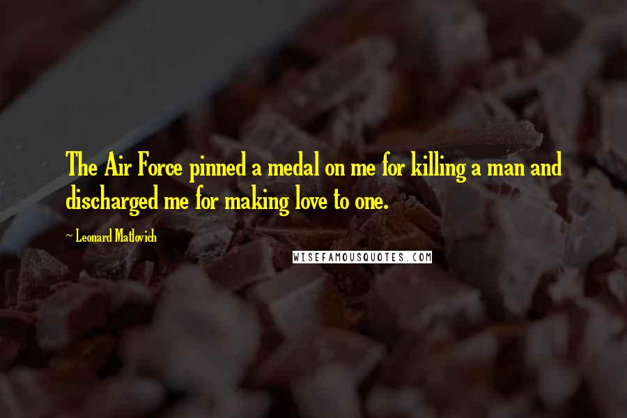 Leonard Matlovich quotes: The Air Force pinned a medal on me for killing a man and discharged me for making love to one.