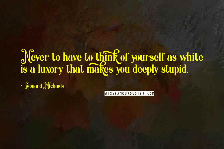 Leonard Michaels quotes: Never to have to think of yourself as white is a luxory that makes you deeply stupid.