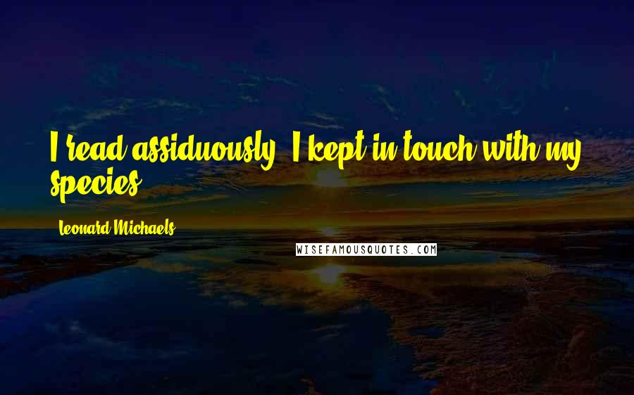 Leonard Michaels quotes: I read assiduously. I kept in touch with my species.