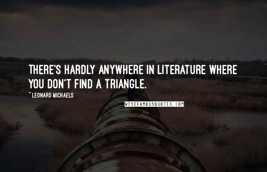 Leonard Michaels quotes: There's hardly anywhere in literature where you don't find a triangle.