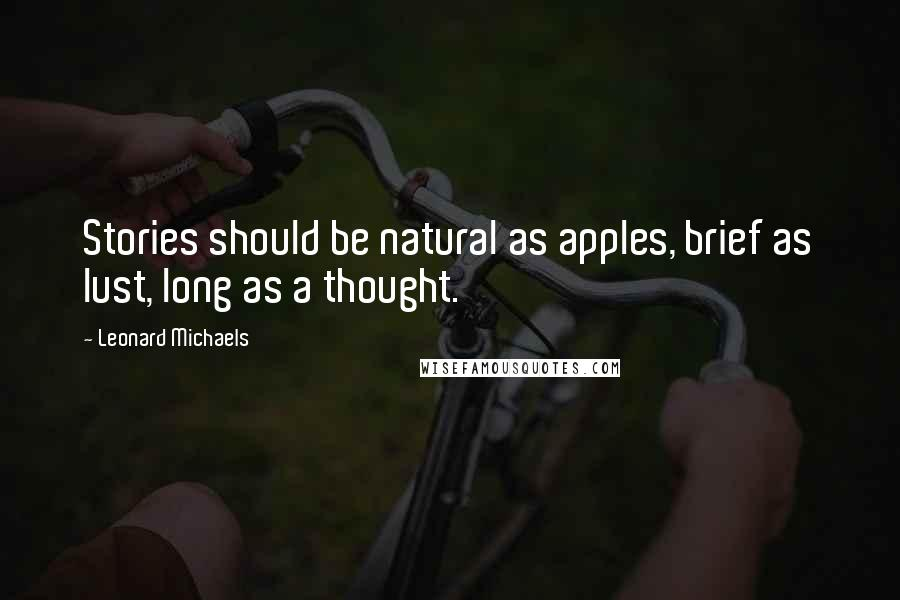 Leonard Michaels quotes: Stories should be natural as apples, brief as lust, long as a thought.