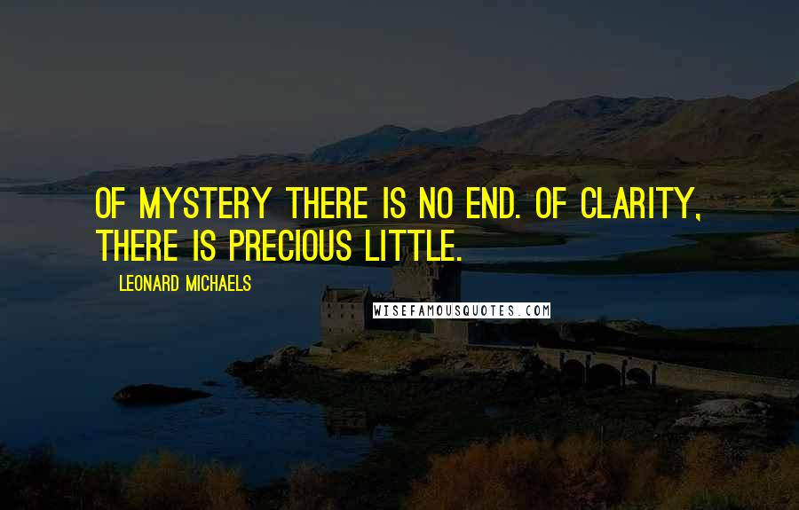 Leonard Michaels quotes: Of mystery there is no end. Of clarity, there is precious little.