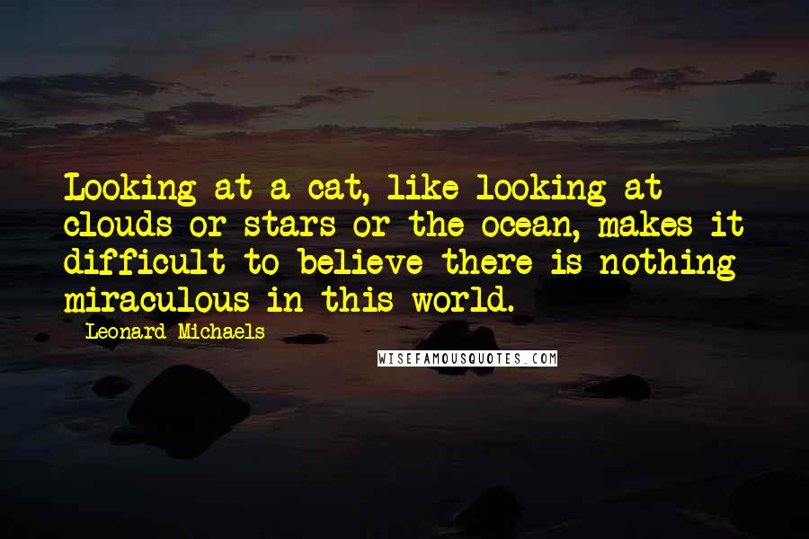Leonard Michaels quotes: Looking at a cat, like looking at clouds or stars or the ocean, makes it difficult to believe there is nothing miraculous in this world.