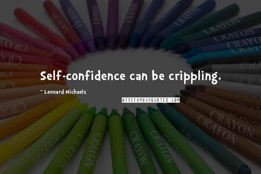 Leonard Michaels quotes: Self-confidence can be crippling.