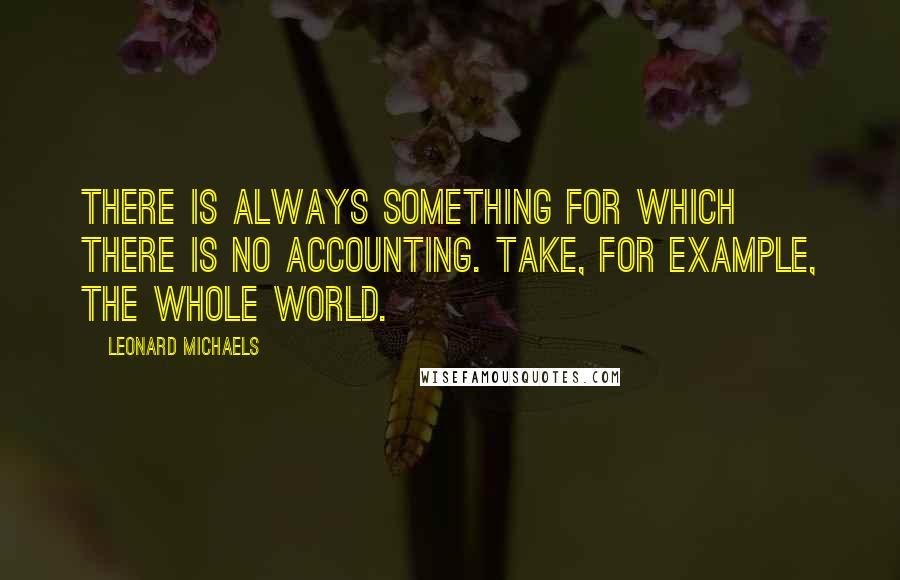 Leonard Michaels quotes: There is always something for which there is no accounting. Take, for example, the whole world.