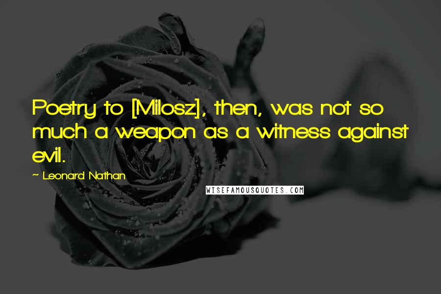 Leonard Nathan quotes: Poetry to [Milosz], then, was not so much a weapon as a witness against evil.