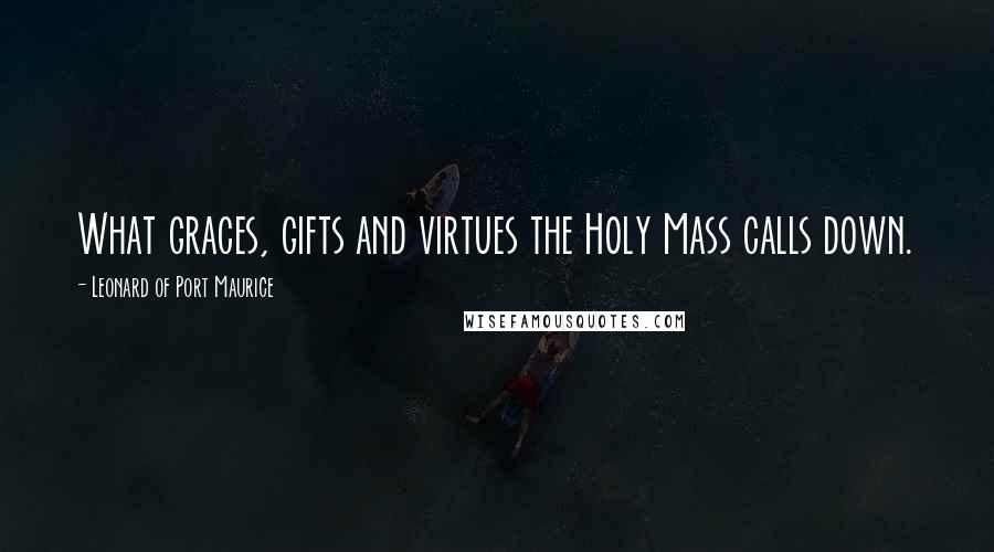 Leonard Of Port Maurice quotes: What graces, gifts and virtues the Holy Mass calls down.