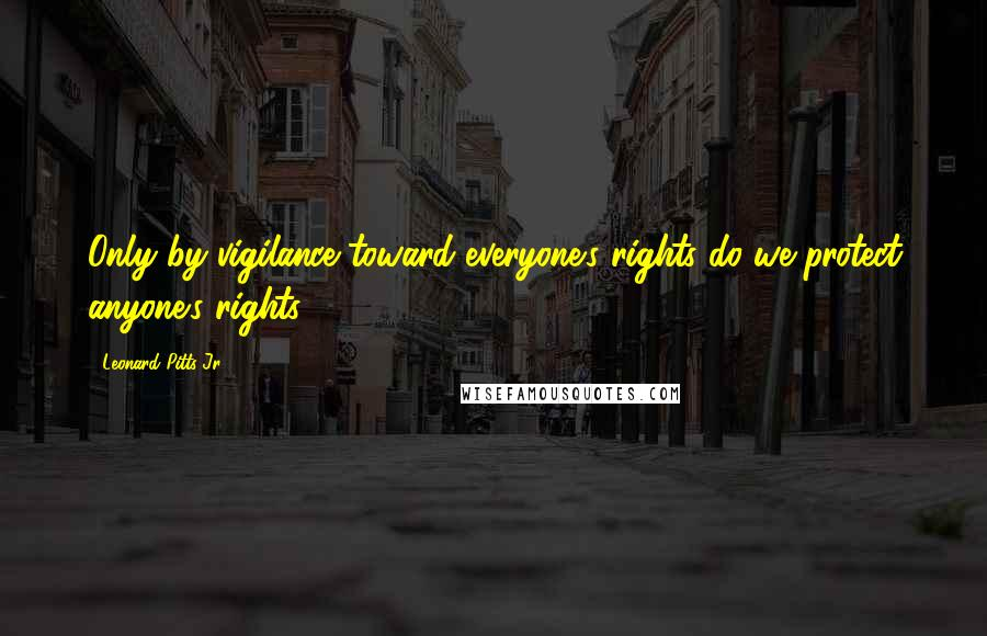 Leonard Pitts Jr. quotes: Only by vigilance toward everyone's rights do we protect anyone's rights.