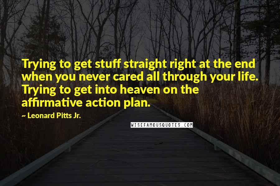 Leonard Pitts Jr. quotes: Trying to get stuff straight right at the end when you never cared all through your life. Trying to get into heaven on the affirmative action plan.