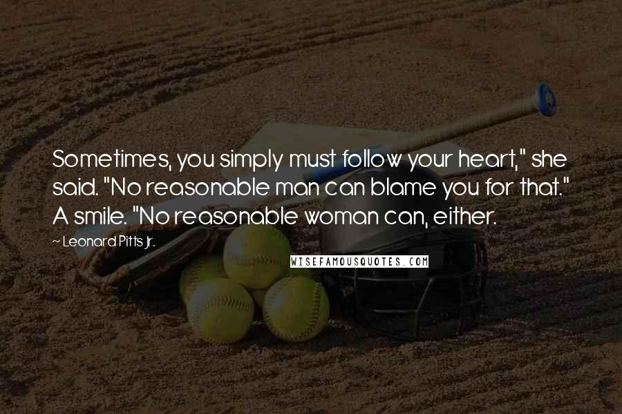 """Leonard Pitts Jr. quotes: Sometimes, you simply must follow your heart,"""" she said. """"No reasonable man can blame you for that."""" A smile. """"No reasonable woman can, either."""